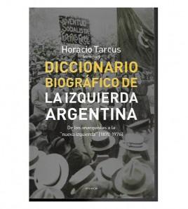 """DICCIONARIO BIOGRÁFICO DE LA IZQUIERDA ARGENTINA. De los anarquistas a la """"nueva izquierda"""" 1870-1976"""